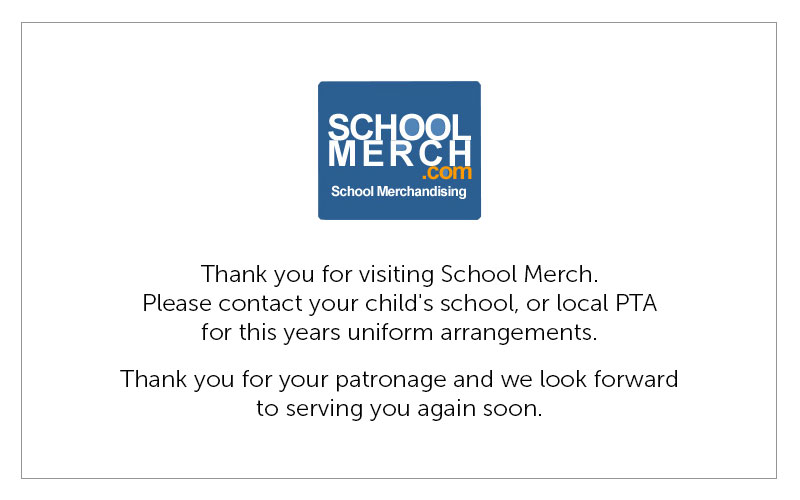Thank you for visiting School Merch. Please contact your child's school, or local PTA for this years uniform arrangements. Thank you for your patronage and we look forward to serving you again soon.